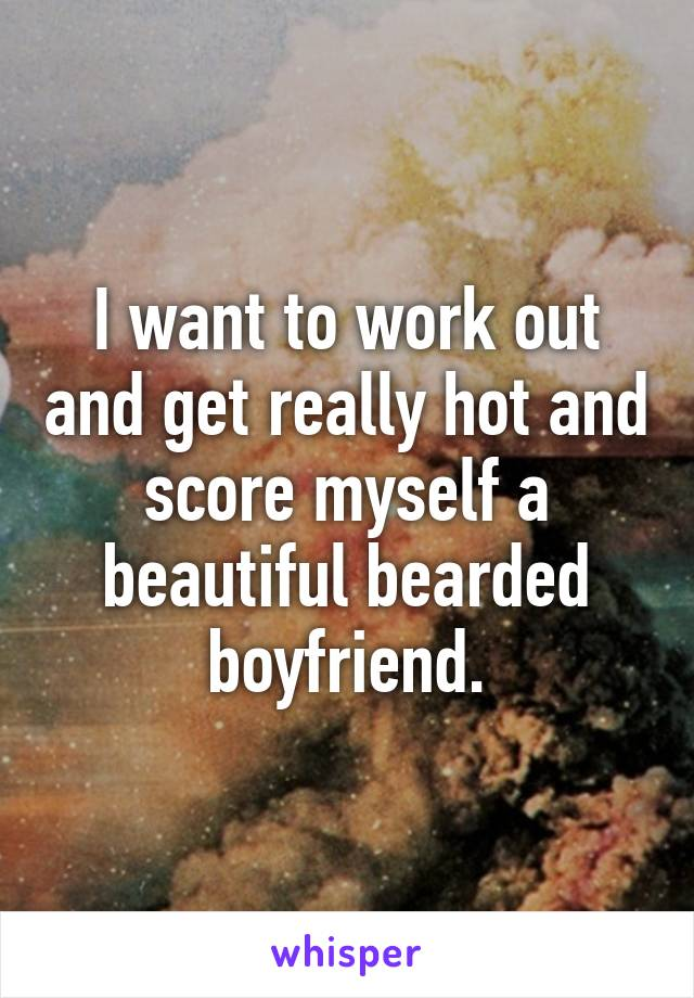 I want to work out and get really hot and score myself a beautiful bearded boyfriend.