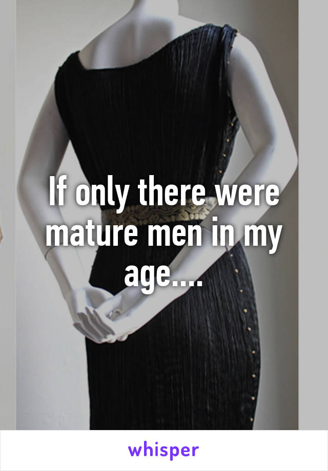 If only there were mature men in my age....