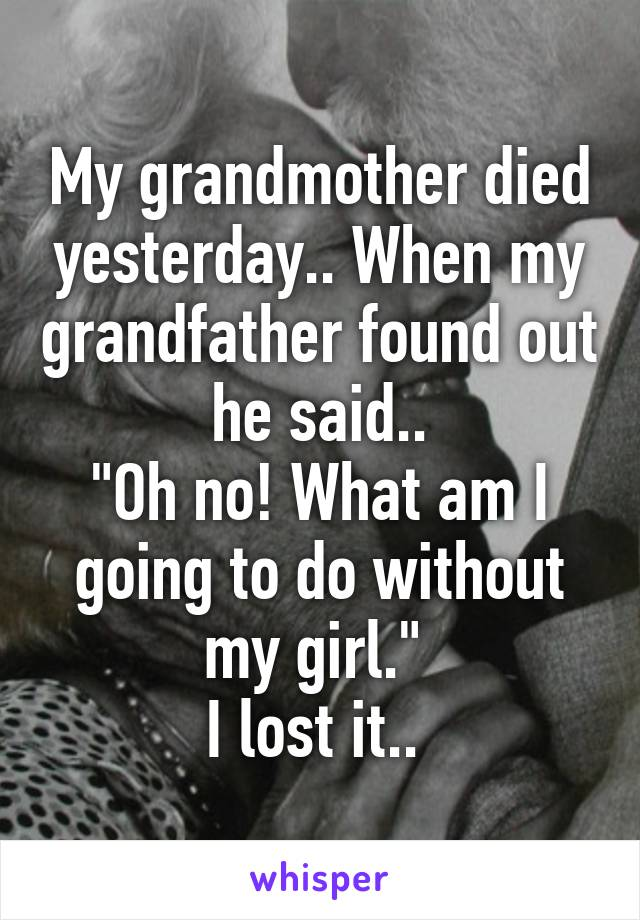 "My grandmother died yesterday.. When my grandfather found out he said.. ""Oh no! What am I going to do without my girl.""  I lost it.."