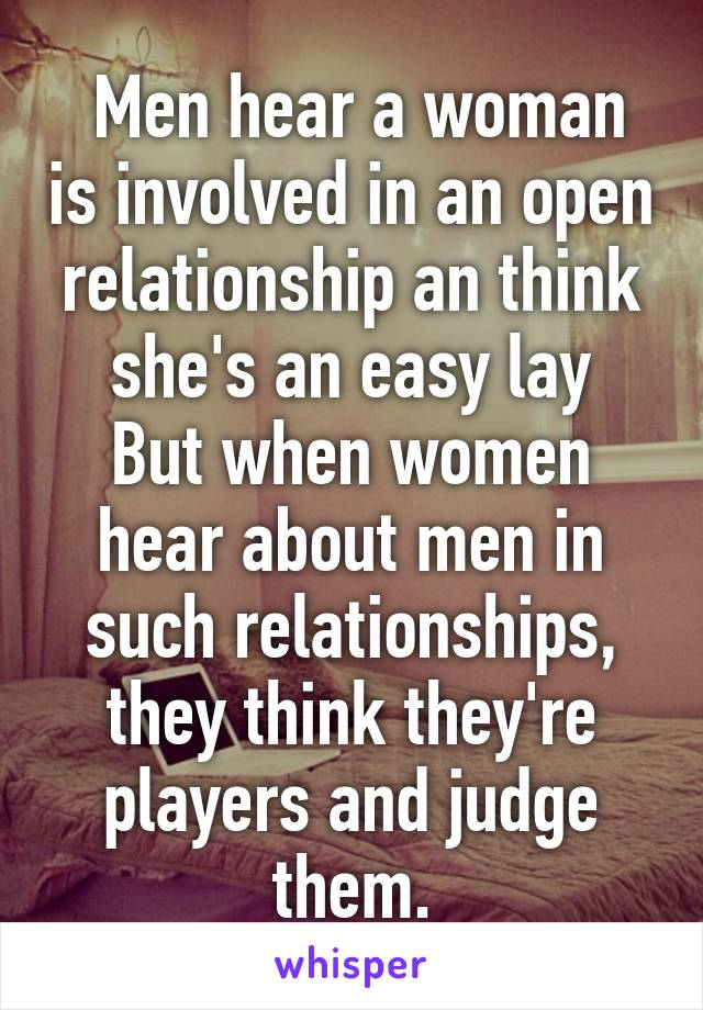 Men hear a woman is involved in an open relationship an think she's an easy lay But when women hear about men in such relationships, they think they're players and judge them.