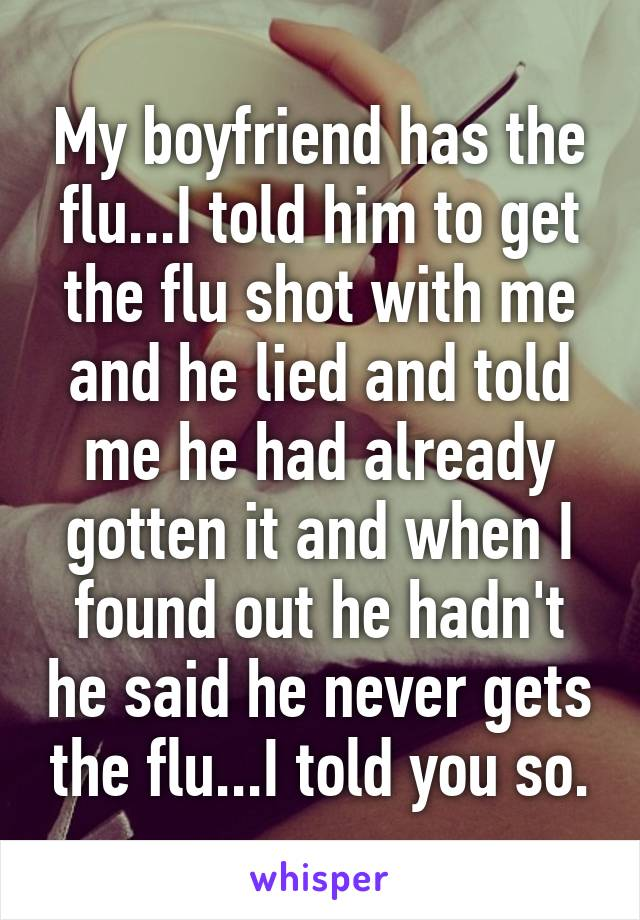 My boyfriend has the flu...I told him to get the flu shot with me and he lied and told me he had already gotten it and when I found out he hadn't he said he never gets the flu...I told you so.