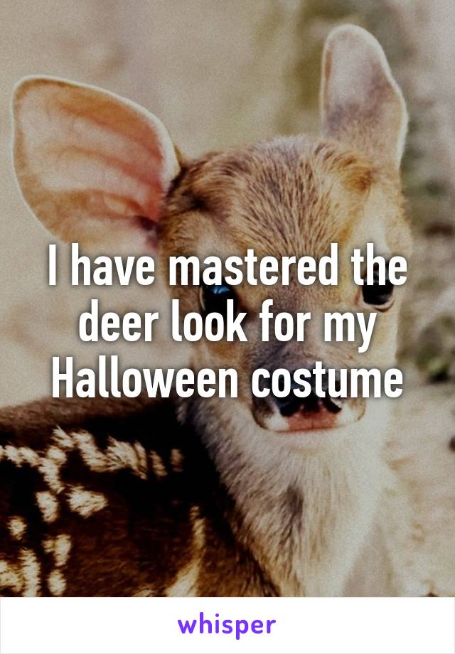 I have mastered the deer look for my Halloween costume