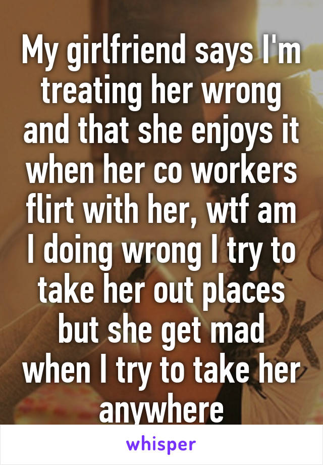 My girlfriend says I'm treating her wrong and that she enjoys it when her co workers flirt with her, wtf am I doing wrong I try to take her out places but she get mad when I try to take her anywhere