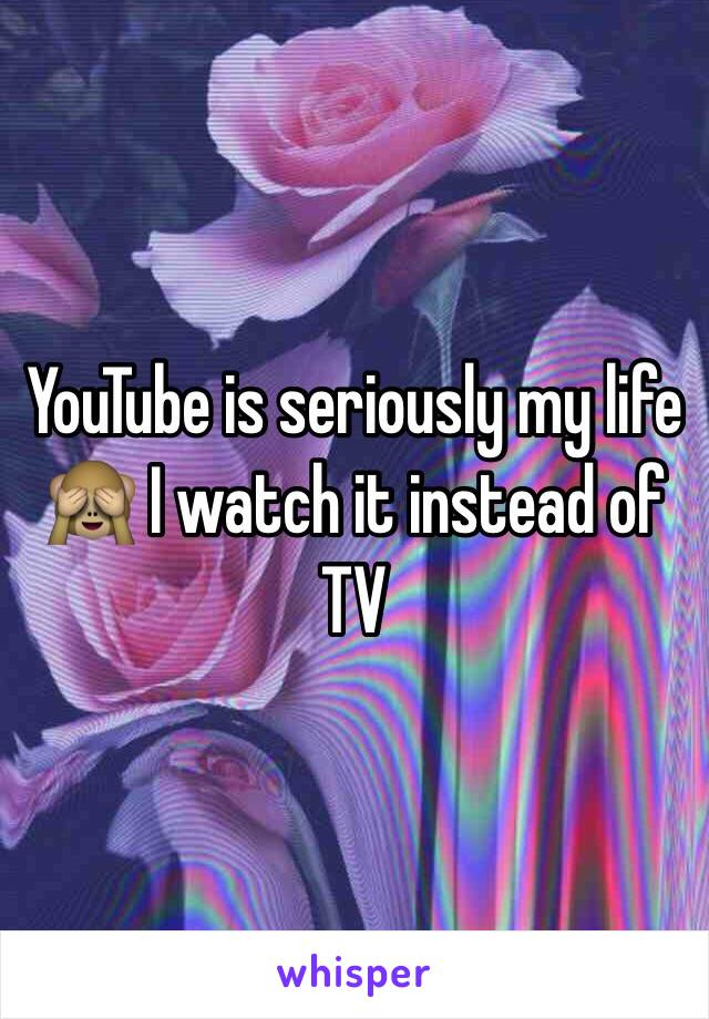 YouTube is seriously my life 🙈 I watch it instead of TV
