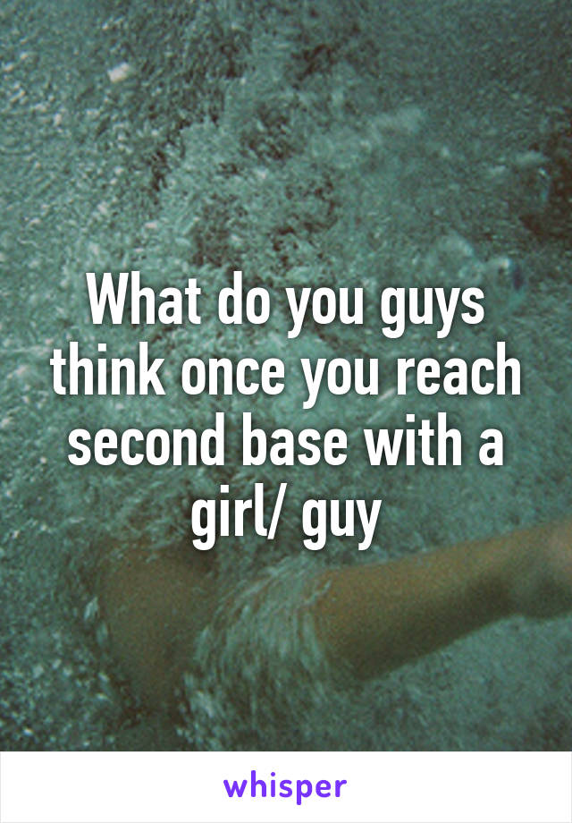 What do you guys think once you reach second base with a girl/ guy