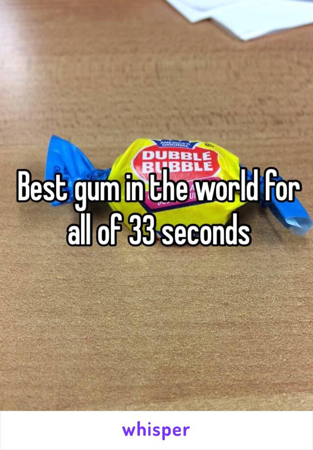 Best gum in the world for all of 33 seconds