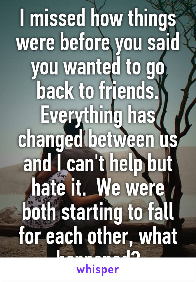 I missed how things were before you said you wanted to go back to friends. Everything has changed between us and I can't help but hate it.  We were both starting to fall for each other, what happened?