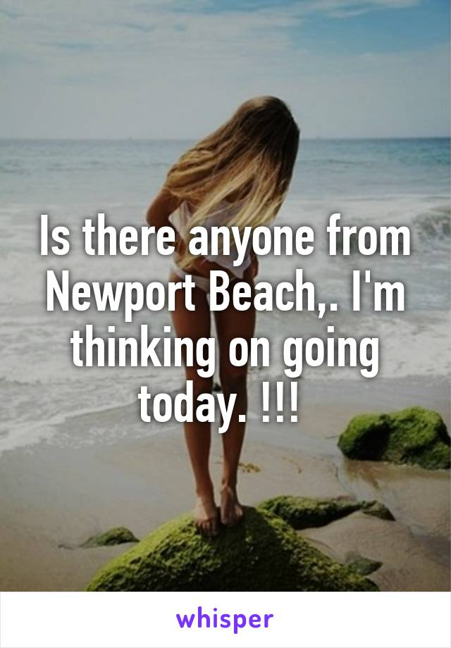 Is there anyone from Newport Beach,. I'm thinking on going today. !!!