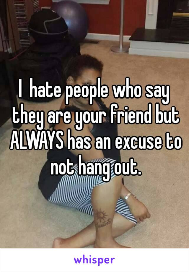 I  hate people who say they are your friend but ALWAYS has an excuse to not hang out.