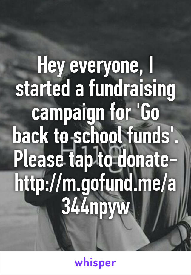 Hey everyone, I started a fundraising campaign for 'Go back to school funds'. Please tap to donate- http://m.gofund.me/a344npyw
