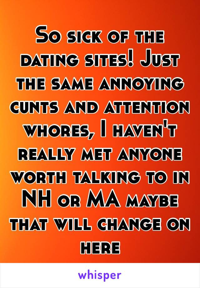 So sick of the dating sites! Just the same annoying cunts and attention whores, I haven't really met anyone worth talking to in NH or MA maybe that will change on here