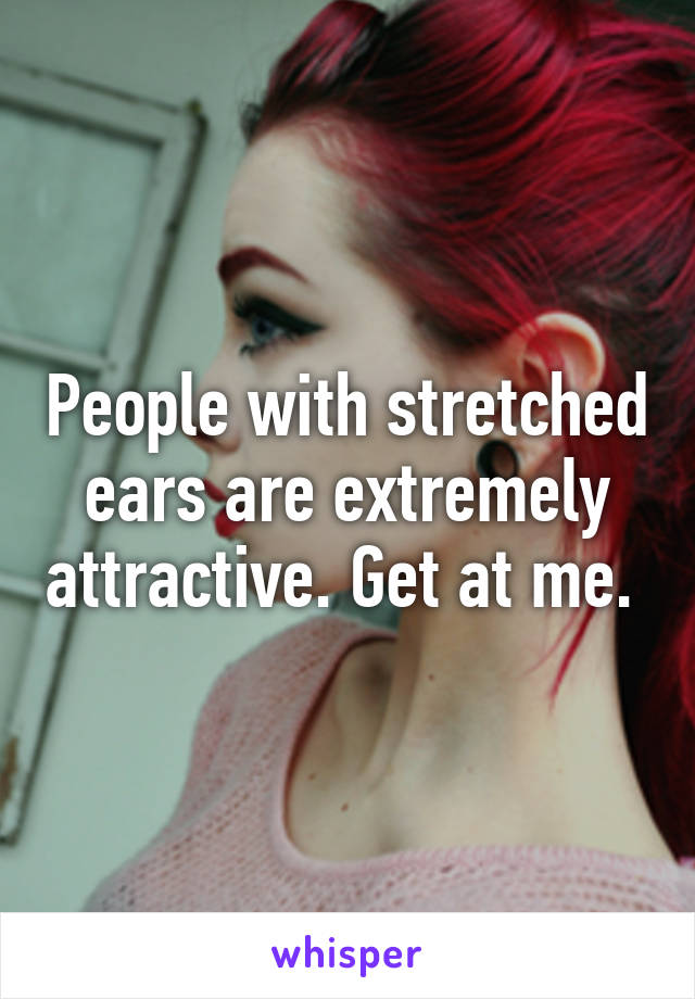 People with stretched ears are extremely attractive. Get at me.