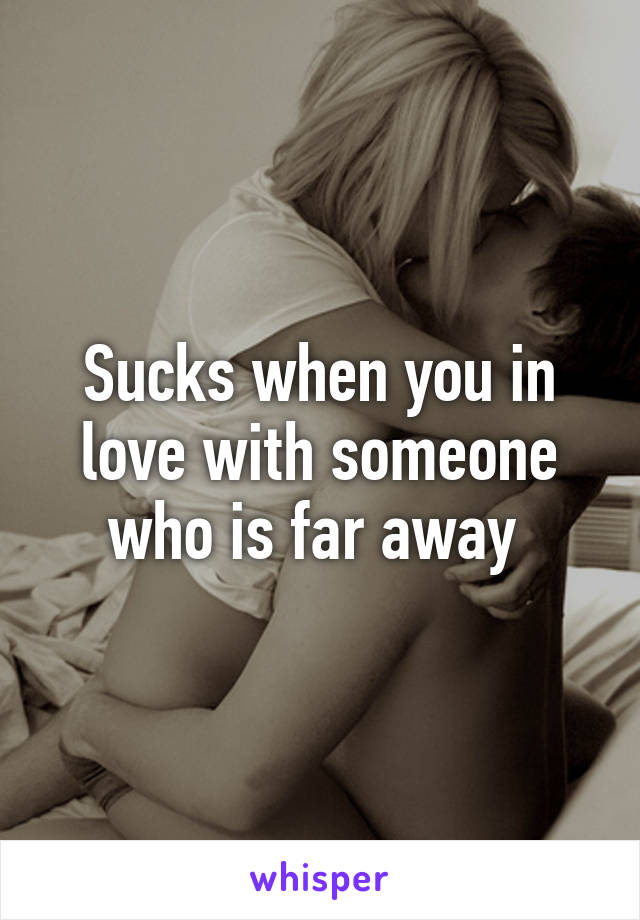 Sucks when you in love with someone who is far away