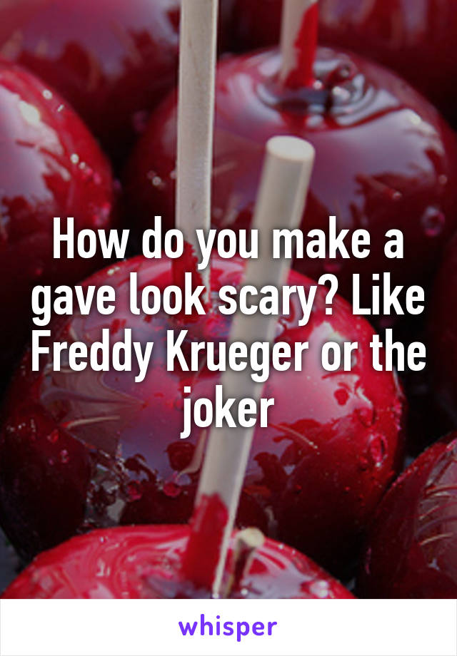 How do you make a gave look scary? Like Freddy Krueger or the joker