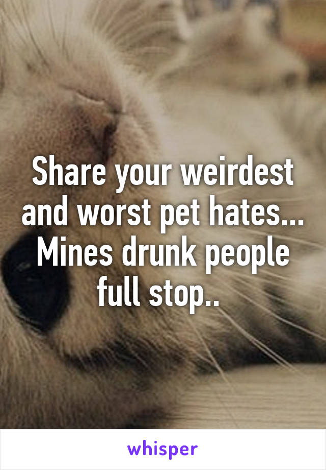 Share your weirdest and worst pet hates... Mines drunk people full stop..