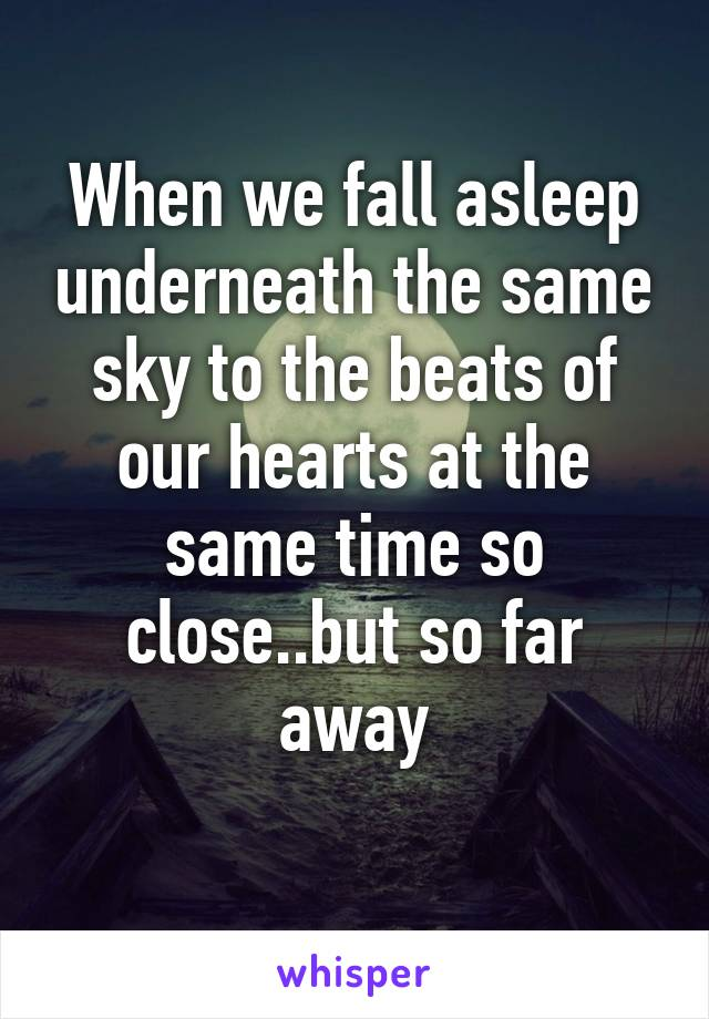 When we fall asleep underneath the same sky to the beats of our hearts at the same time so close..but so far away