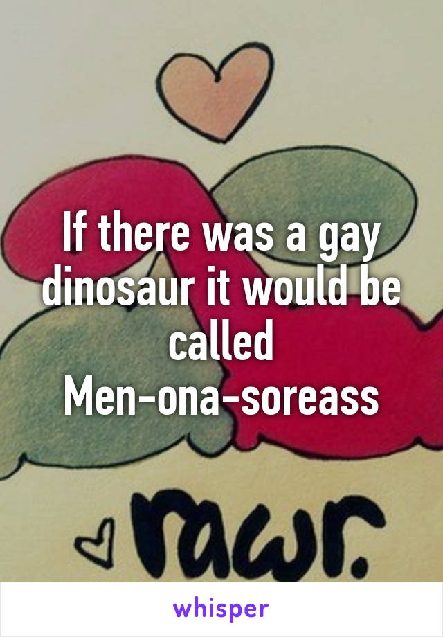 If there was a gay dinosaur it would be called Men-ona-soreass