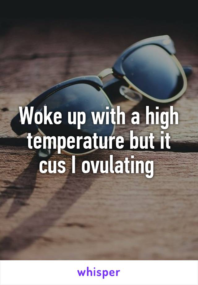 Woke up with a high temperature but it cus I ovulating