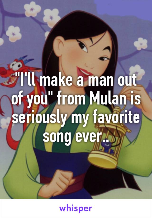 """I'll make a man out of you"" from Mulan is seriously my favorite song ever.."