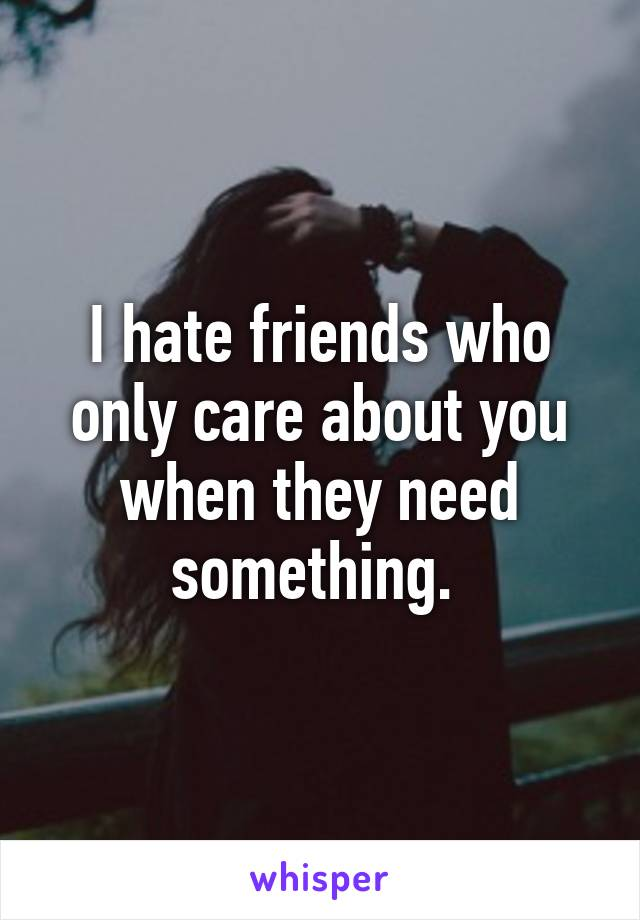 I hate friends who only care about you when they need something.
