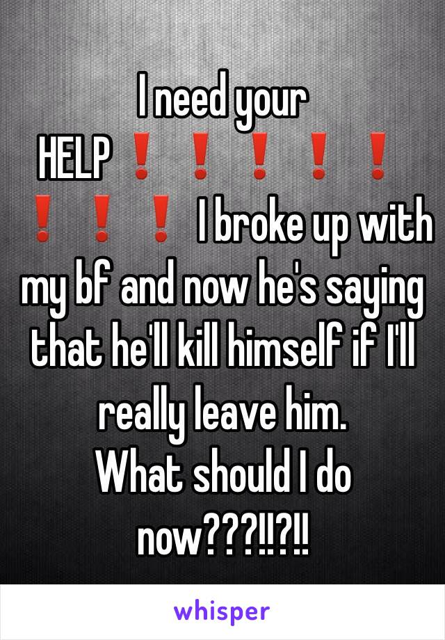 I need your HELP❗️❗️❗️❗️❗️❗️❗️❗️ I broke up with my bf and now he's saying that he'll kill himself if I'll really leave him. What should I do now???!!?!!