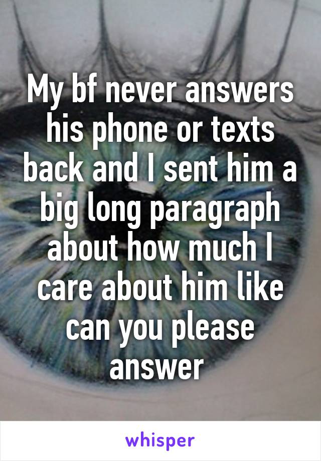My bf never answers his phone or texts back and I sent him a big long paragraph about how much I care about him like can you please answer