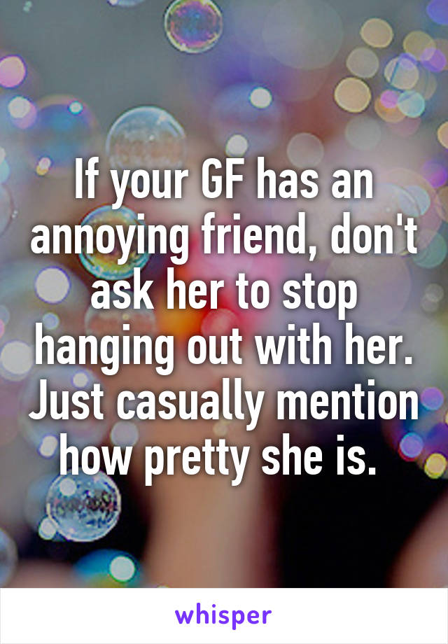 If your GF has an annoying friend, don't ask her to stop hanging out with her. Just casually mention how pretty she is.