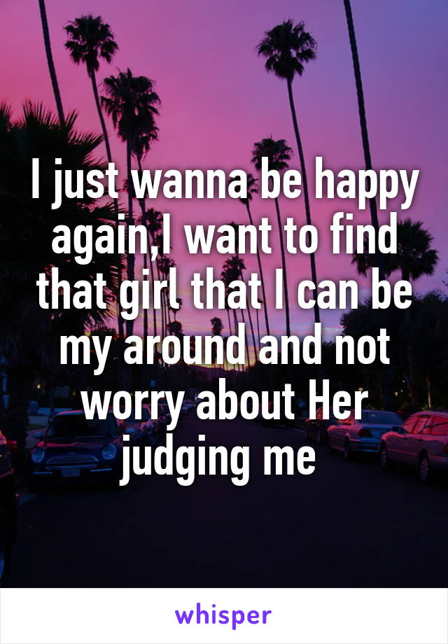 I just wanna be happy again,I want to find that girl that I can be my around and not worry about Her judging me