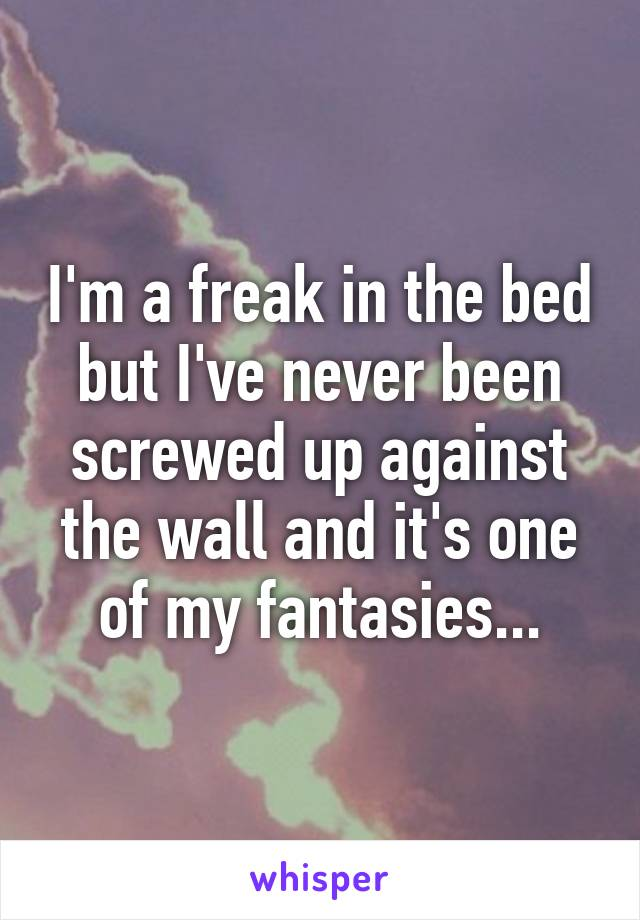 I'm a freak in the bed but I've never been screwed up against the wall and it's one of my fantasies...
