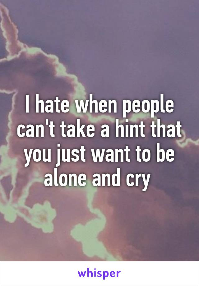 I hate when people can't take a hint that you just want to be alone and cry