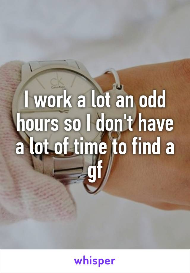 I work a lot an odd hours so I don't have a lot of time to find a gf