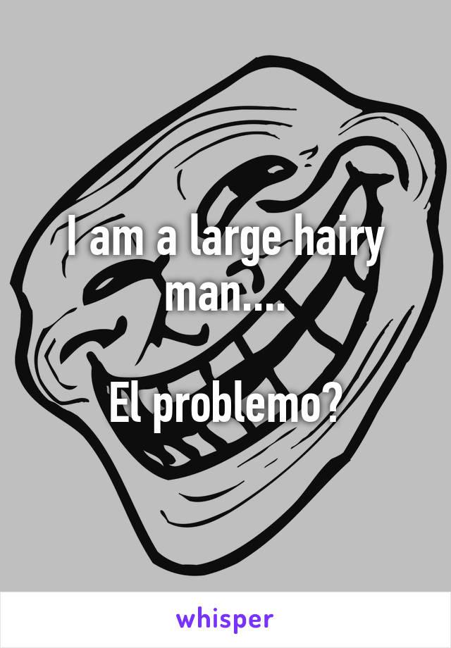 I am a large hairy man....  El problemo?