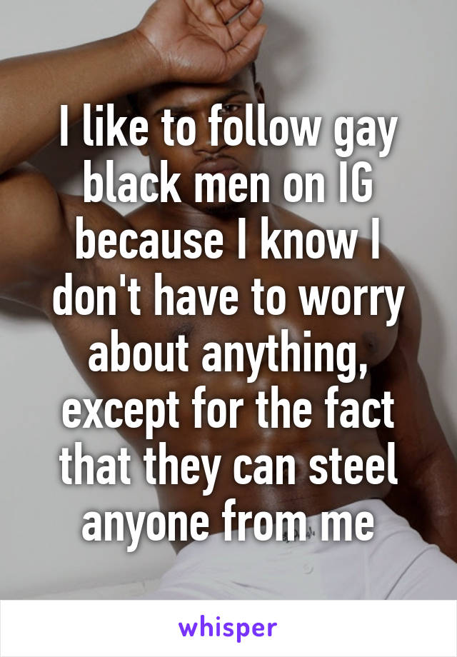 I like to follow gay black men on IG because I know I don't have to worry about anything, except for the fact that they can steel anyone from me