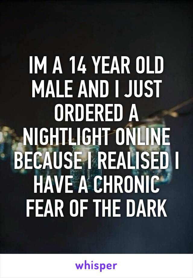 IM A 14 YEAR OLD MALE AND I JUST ORDERED A NIGHTLIGHT ONLINE BECAUSE I REALISED I HAVE A CHRONIC FEAR OF THE DARK