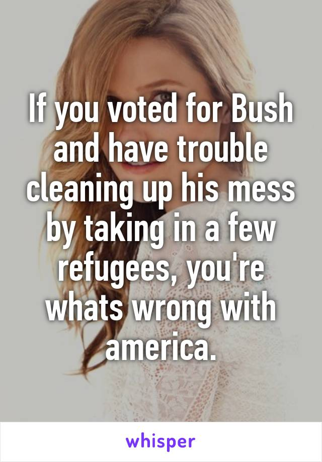 If you voted for Bush and have trouble cleaning up his mess by taking in a few refugees, you're whats wrong with america.