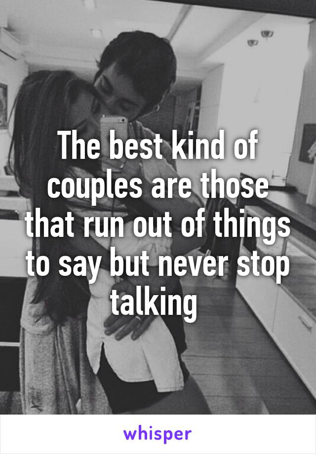 The best kind of couples are those that run out of things to say but never stop talking