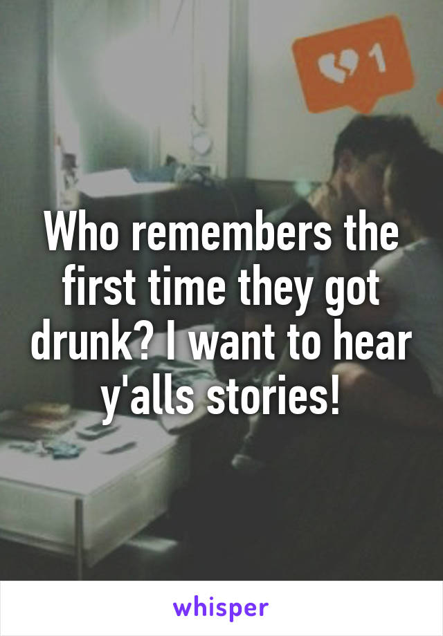 Who remembers the first time they got drunk? I want to hear y'alls stories!