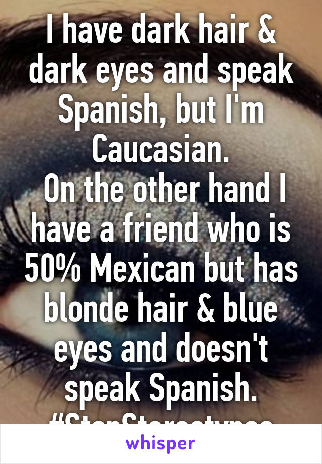 I have dark hair & dark eyes and speak Spanish, but I'm Caucasian.  On the other hand I have a friend who is 50% Mexican but has blonde hair & blue eyes and doesn't speak Spanish. #StopStereotypes