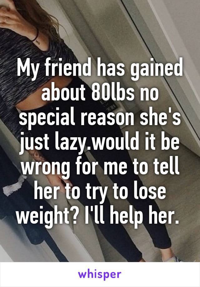 My friend has gained about 80lbs no special reason she's just lazy.would it be wrong for me to tell her to try to lose weight? I'll help her.