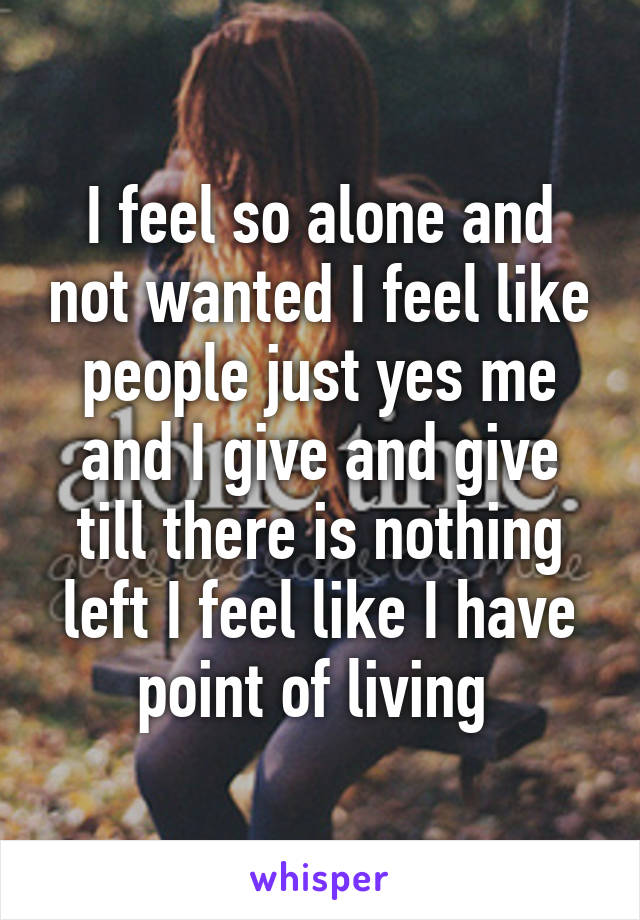 I feel so alone and not wanted I feel like people just yes me and I give and give till there is nothing left I feel like I have point of living