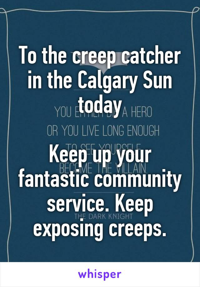 To the creep catcher in the Calgary Sun today  Keep up your fantastic community service. Keep exposing creeps.