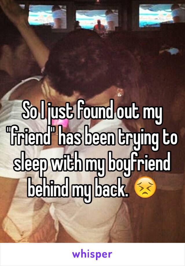 """So I just found out my """"friend"""" has been trying to sleep with my boyfriend behind my back. 😣"""