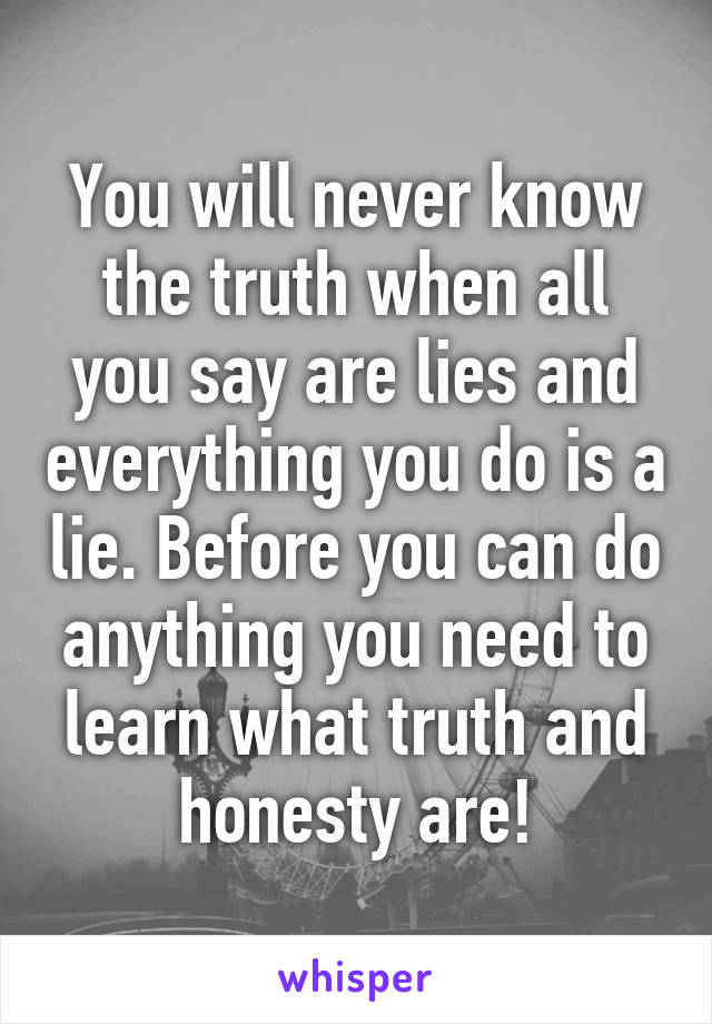 You will never know the truth when all you say are lies and everything you do is a lie. Before you can do anything you need to learn what truth and honesty are!