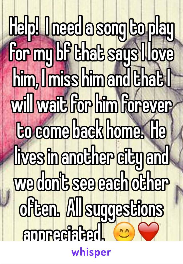 Help!  I need a song to play for my bf that says I love him, I miss him and that I will wait for him forever to come back home.  He lives in another city and we don't see each other often.  All suggestions appreciated.  😊❤️