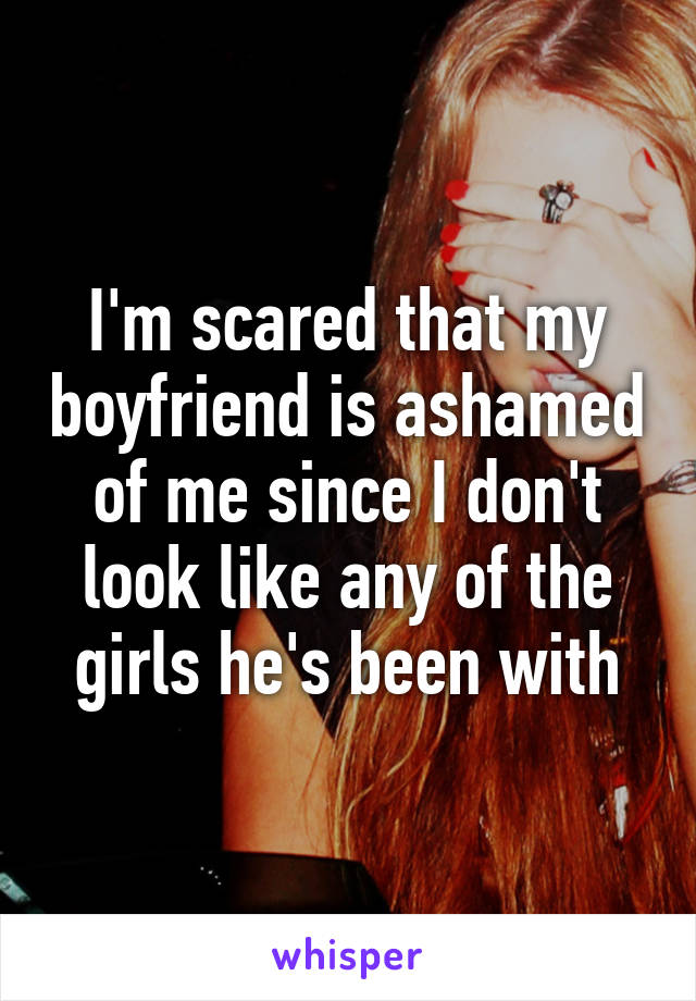 I'm scared that my boyfriend is ashamed of me since I don't look like any of the girls he's been with
