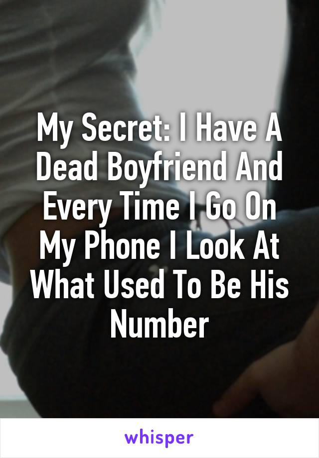 My Secret: I Have A Dead Boyfriend And Every Time I Go On My Phone I Look At What Used To Be His Number