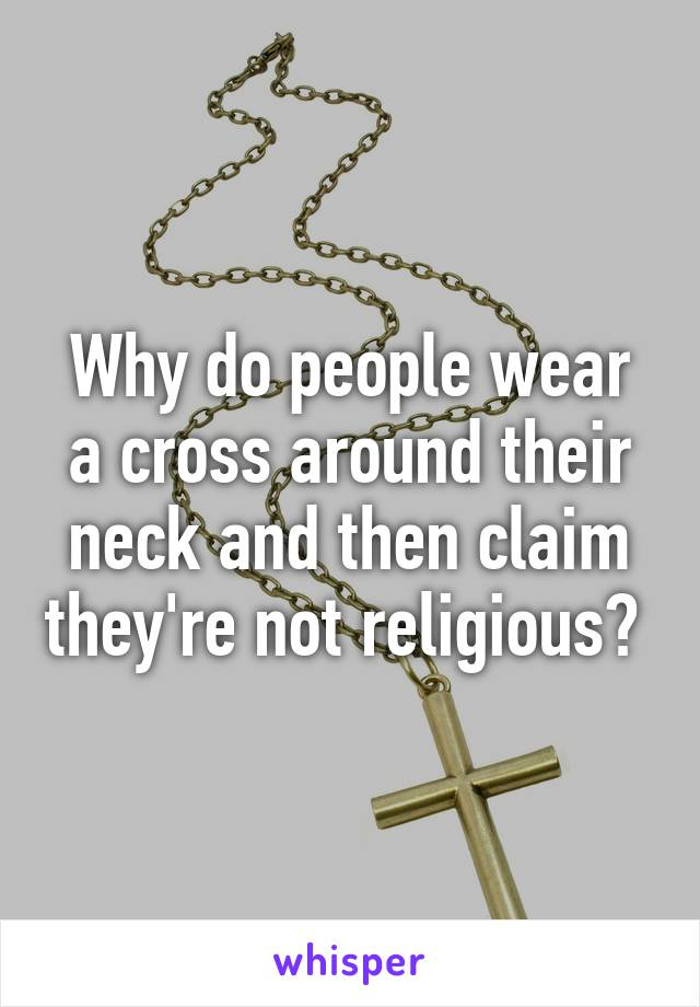 Why do people wear a cross around their neck and then claim they're not religious?