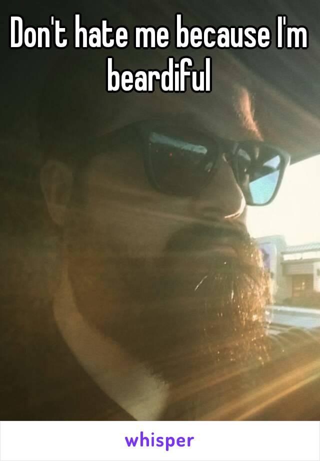 Don't hate me because I'm beardiful