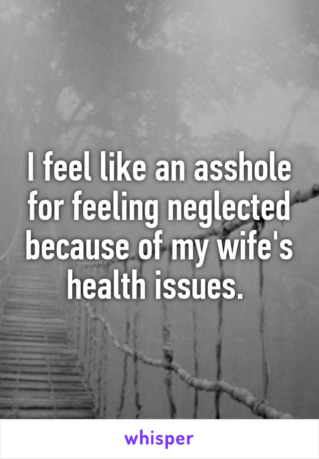 I feel like an asshole for feeling neglected because of my wife's health issues.