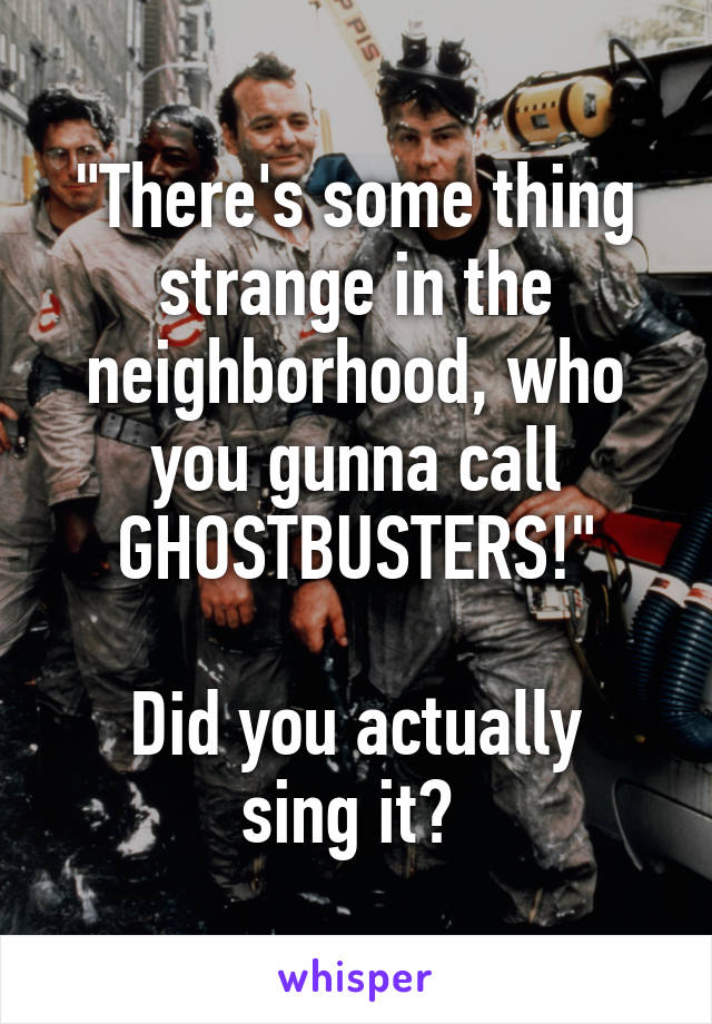 """There's some thing strange in the neighborhood, who you gunna call GHOSTBUSTERS!""  Did you actually sing it?"